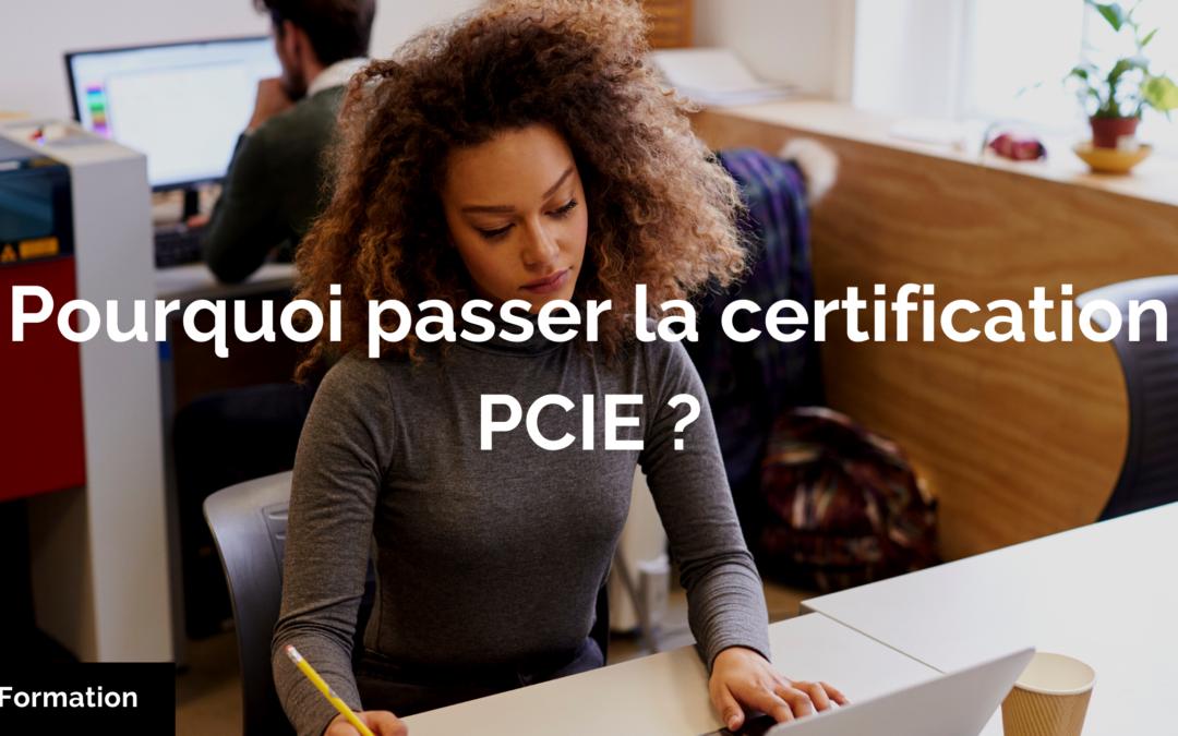 Pourquoi passer la certification PCIE ?